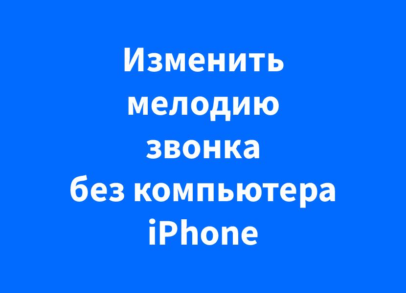 Как поставить свою музыку на звонок iPhone без компьютера или сообщение